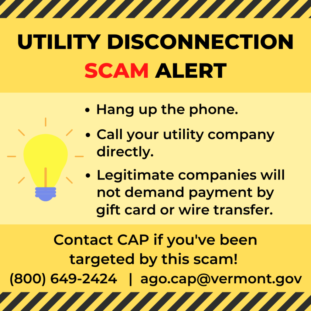 Utility Disconnection Scam Alert graphic. Hang up the phone. Call your utility company directly. Legitimate companies will not demand payment by gift card or wire transfer. Contact CAP if you've been targeted at (800) 649-2424.