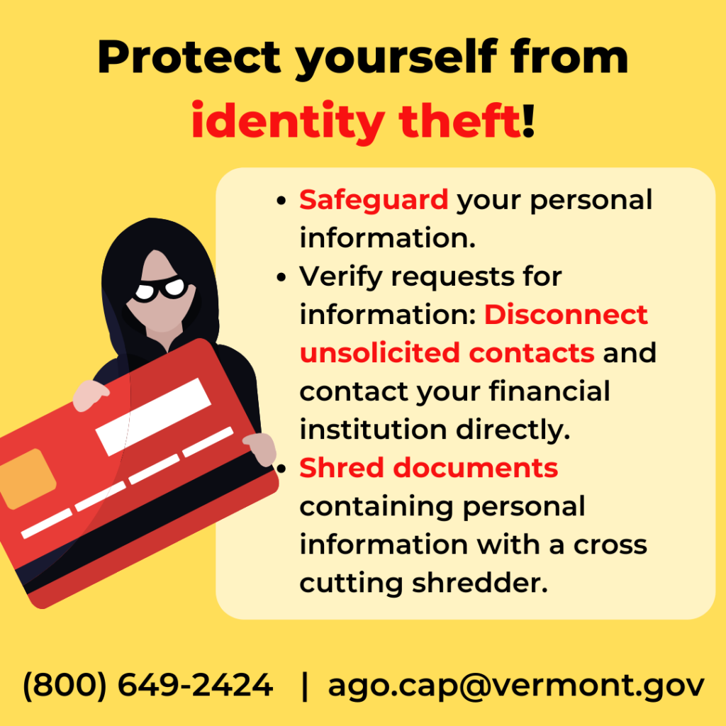 Protect yourself from Identity Theft! Safeguard your personal information.  Verify requests for information. Shred documents using a cross cutting shredder.