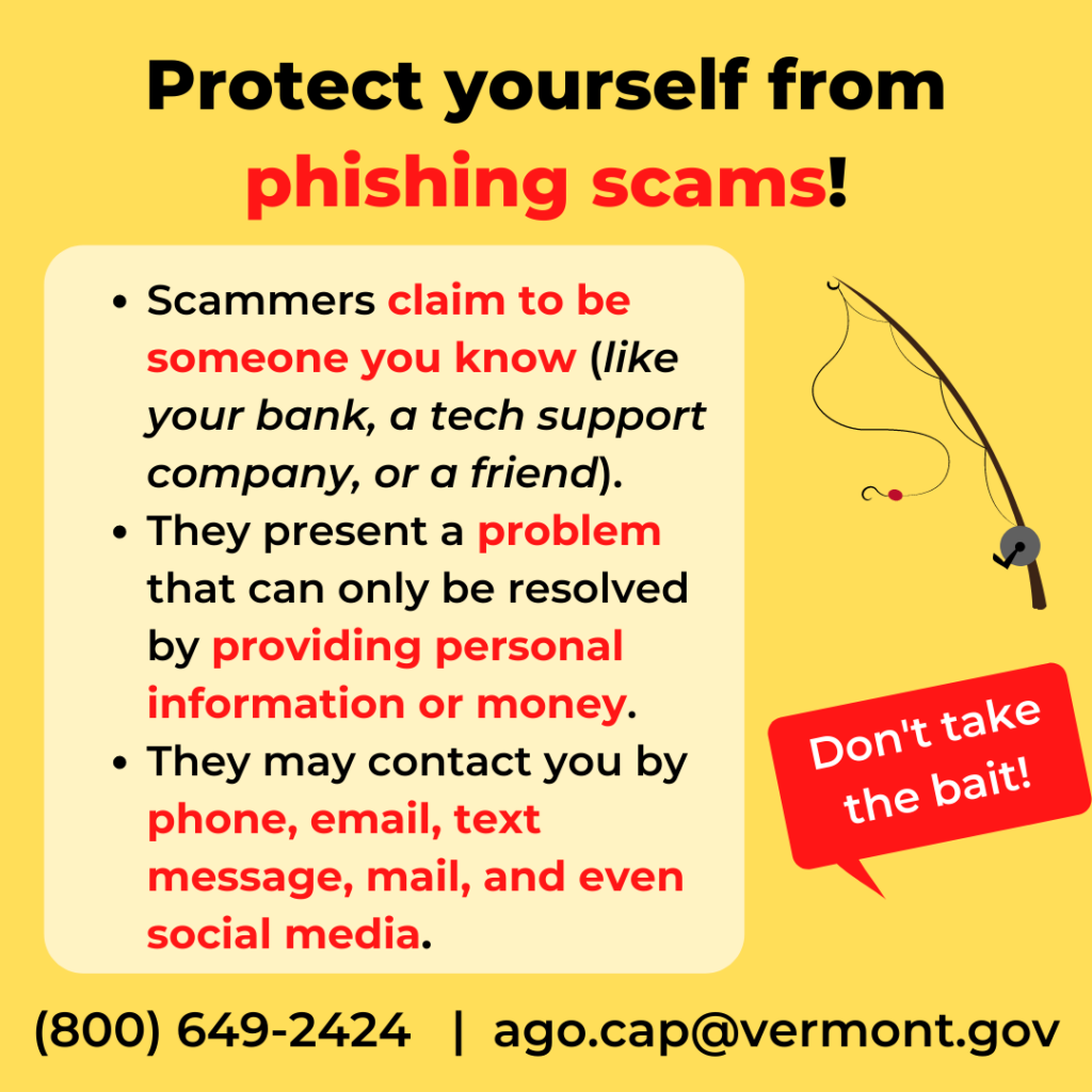 Protect yourself from phishing scams! Scammers claim to be someone you know. They present a problem that can only be resolved by providing personal info or money, they may contact you by phone, email, text, mail, and even social media.