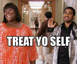 still from parks and recreation, overlay of text saying treat yoself