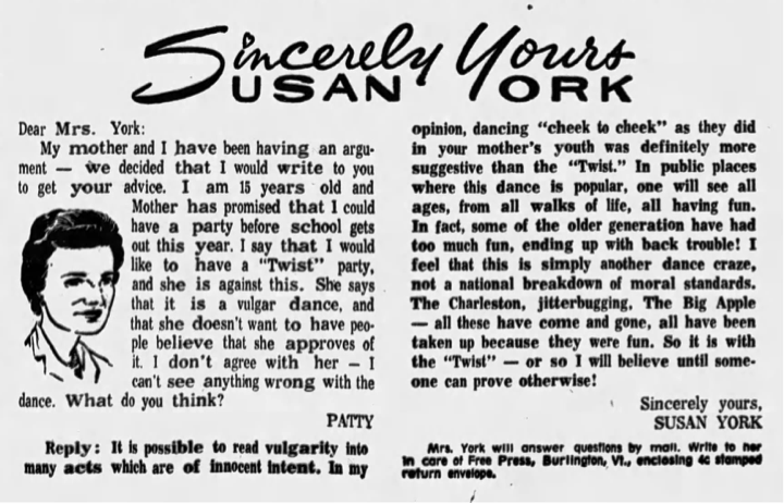 "Newspaper column in which 15-year-old Patty asks for advice about holding a twist party for her friends while her mother thinks it a ""vulgar dance"" and ""doesn't want to have people believe that she approves of it."" The reply lists other past dance fads that were more suggestive including dancing cheek-to-cheek, The Charleston, jitterbug, and Big Apple, which the author describes as ""fun."""