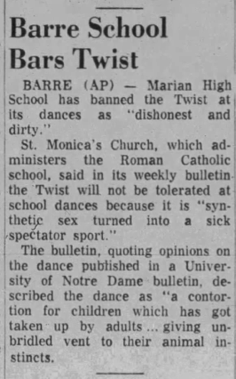 "Newspaper article titled ""Barre School Bars Twist"" explains that St. Monica's Church ""said in its weekly bulletin that the Twist will not be tolerated because it is 'synthetic sex' turned into a sick spectator sport."""